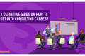 A Definitive Guide On How to Get into Consulting Career?